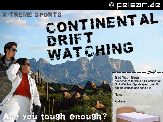 X-TREME SPORTS CONTINENTAL DRIFT WATCHING Are you tough enough? Get Your Gear Your chance to win a full Continental Drift Watching Sports Gear. Just fill out the coupon and send it in. Name: _______________________ Address: _____________________
