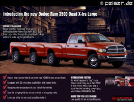 Introducing the new Dodge Ram 3500 Quad X-tra Large LIVING X-TRA LARGE Bigger is better. Especially when you�re talking about the Heavy-Duty Ram 3500 Quad X-tra Large. Haul through the streets with a large vehicle to make up for a small penis. * Has so much power that it can even haul YOUR fat ass around town. * Equipped with 35 x-tra large cupholders and burger slots. * Measures the temperature of your farts in fahrenheit. * Ideal for bringing kids to school or drive to shopping malls. * Looks as shitty as we could possibly make it. INTIMIDATION FACTOR It�s what happens to �toy� truck drivers when they see a Ram 3500 in their mirror. Hey, if you saw a truck like this barreling toward you, you�d know intimidation, too. MORE TOW FOR LESS DOUGH Low quality for an acceptable price. DODGE GRAB LIFE BY THE HORNS
