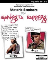 Aquire proper English at the Weisenheimer Speak-Good-Center Rhetoric Seminars for Gangsta Rappers BEFORE: Yo what�s up man? Ah... T�is I at da mike herre, f***�n pimp... Um... Know what i�m sayinn� man, Ahm... Doin� ma Styl� man... Cuz ya know my homy flavor!  know what i�m sayinn? Um... I owe Nuthin! AFTER: Sorry, I have absolutely nothing to say. PARENTAL ADVISORY: BANAL LYRICS