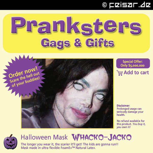 Pranksters Gags & Gifts Order now! Scare the hell out of your buddies! Special Offer: Only $5,000,000 Add to cart Disclaimer: Prolonged usage can seriously damage your health. No refund available for this product. You buy it, you own it! Halloween Mask WHACKO-JACKO The longer you wear it, the scarier it'll get! The kids are gonna run!! Mask made in ultra flexible FoamEx™ Natural Latex.